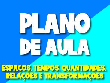 PLANO DE AULA ESPAÇOS, TEMPOS, QUANTIDADES, RELAÇÕES E TRANSFORMAÇÕES