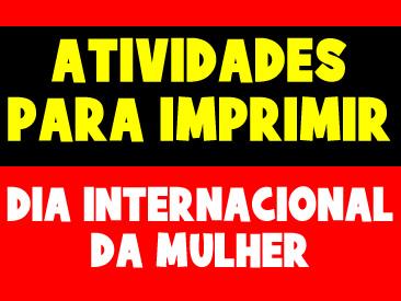 ATIVIDADES PARA IMPRIMIR - DIA INTERNACIONAL DA MULHER