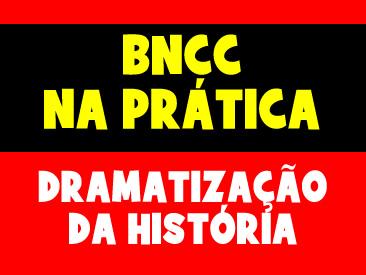 BNCC NA PRÁTICA - DRAMATIZAÇÃO DA HISTÓRIA