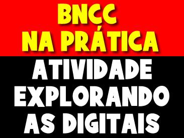 BNCC NA PRÁTICA - EXPLORANDO AS DIGITAIS