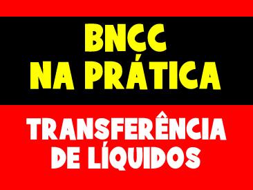 BNCC NA PRÁTICA - TRANSFERÊNCIA DE LÍQUIDOS