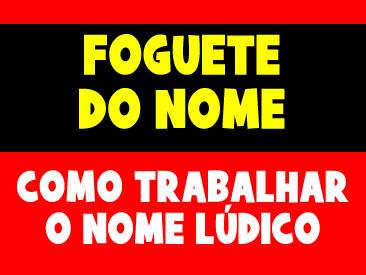 FOGUETE DO NOME - COMO TRABALHAR DE FORMA LÚDICA O NOME