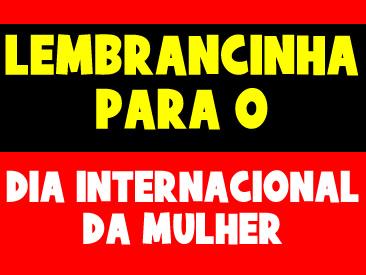 LEMBRANCINHA PARA O DIA INTERNACIONAL DA MULHER