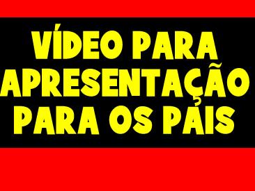 VIDEO PARA APRESENTAÇÃO PARA OS PAIS