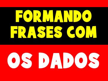 FORMANDO FRASES COM OS DADOS